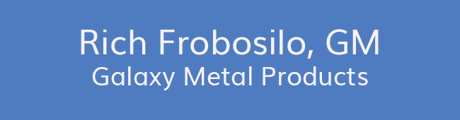 Rich Frobosilo, GM<br />Galaxy Metal Products
